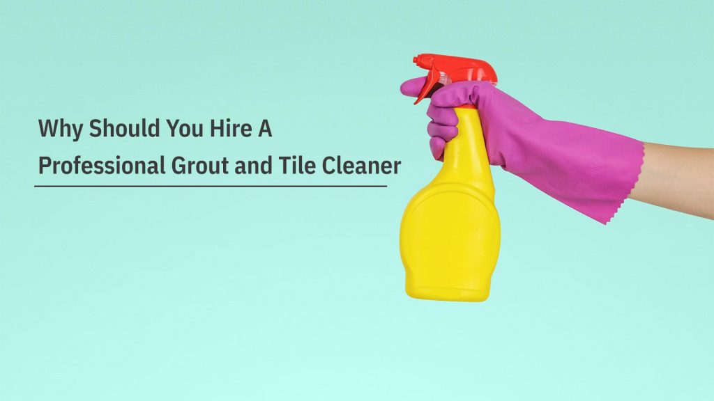 Why Should You Hire A Professional Grout and Tile Cleaner
